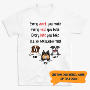 Personalized Every Snack You Make Be Watching You Custom Dog Shirt