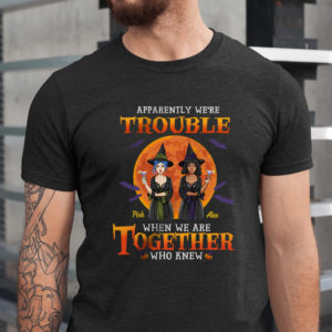 Personalized Apparently Were Trouble When We Are Together Who Knew Custom Halloween Shirt1