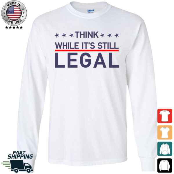 Think While It's Still Legal Long Sleeve Shirt