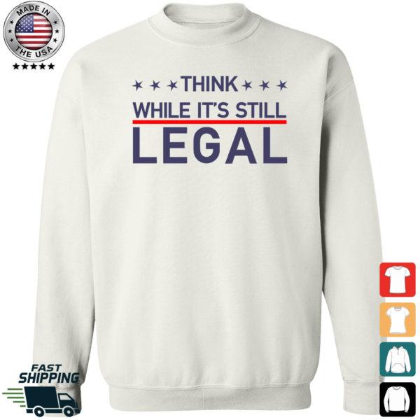 Think While It's Still Legal Sweatshirt
