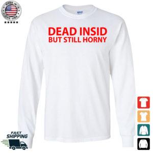 Dead Insid But Still Horny Long Sleeve Shirt