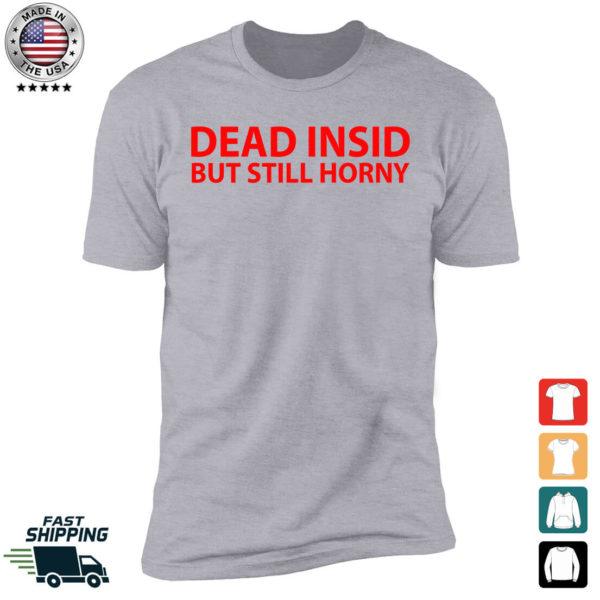 Dead Insid But Still Horny Premium SS T-Shirt