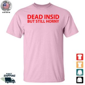 Dead Insid But Still Horny Shirt