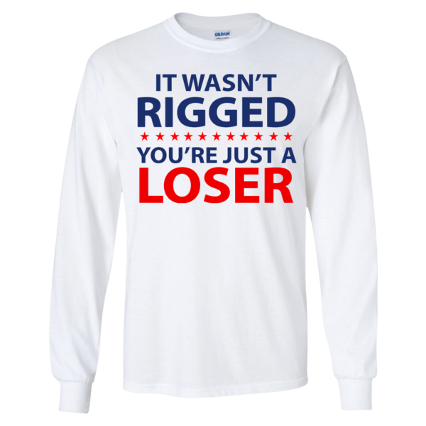 It Wasn't Rigged You're Just A Loser Long Sleeve Shirt