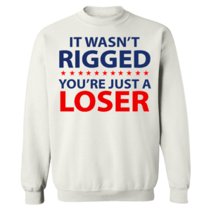 It Wasn't Rigged You're Just A Loser Sweatshirt