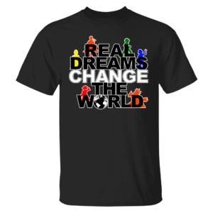 Real Dreams Change The World Shirt