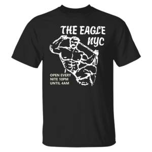The Eagle NYC Open Every Nite 10pm Until 4AM Shirt