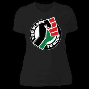 Too Black To Book Fist Logo Ladies Boyfriend Shirt