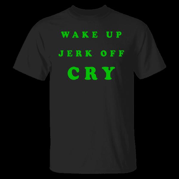 Wake Up Jerk Off Cry Shirt