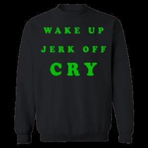 Wake Up Jerk Off Cry Sweatshirt