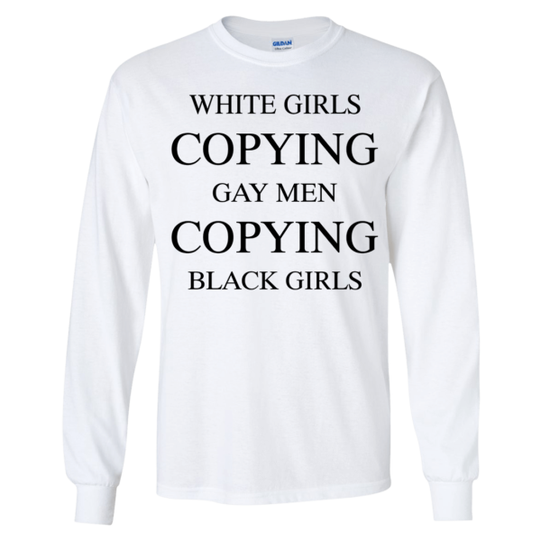 White Girls Copying Gay Men Copying Black Girls Long Sleeve Shirt