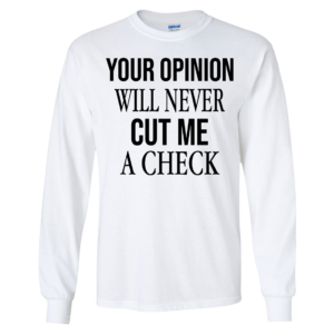 Your Opinion Will Never Cut Me A Check Long Sleeve Shirt