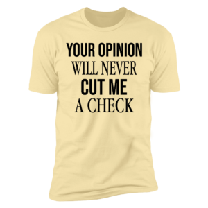 Your Opinion Will Never Cut Me A Check Premium SS T-Shirt
