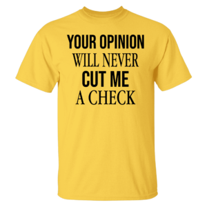 Your Opinion Will Never Cut Me A Check Shirt