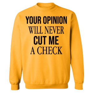 Your Opinion Will Never Cut Me A Check Sweatshirt
